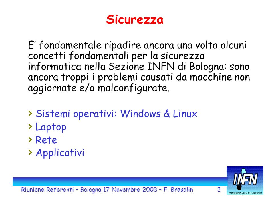 2 Sicurezza E' fondamentale ripadire ancora una volta alcuni concetti fondamentali per la sicurezza informatica nella Sezione INFN di Bologna: sono ancora troppi i problemi causati da macchine non aggiornate e/o malconfigurate.