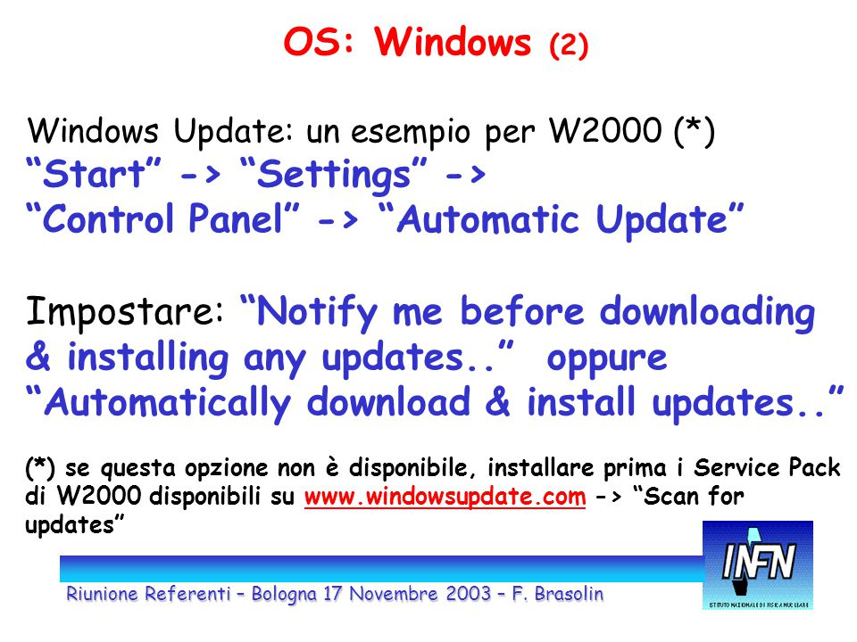 OS: Windows (2) Windows Update: un esempio per W2000 (*) Start -> Settings -> Control Panel -> Automatic Update Impostare: Notify me before downloading & installing any updates.. oppure Automatically download & install updates.. (*) se questa opzione non è disponibile, installare prima i Service Pack di W2000 disponibili su www.windowsupdate.com -> Scan for updates www.windowsupdate.com Riunione Referenti – Bologna 17 Novembre 2003 – F.