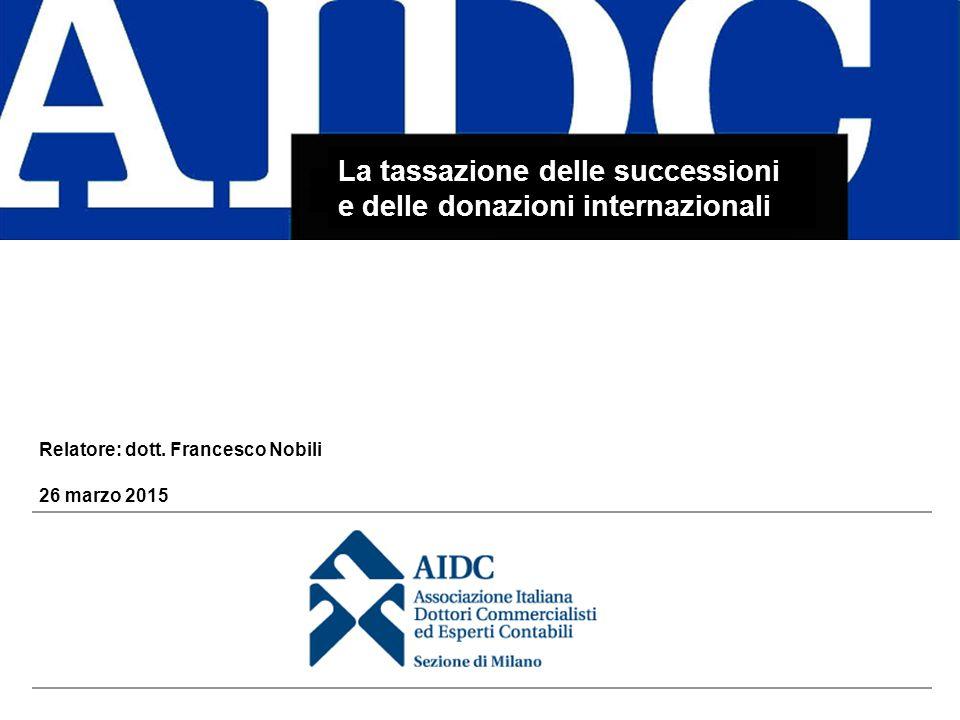 La tassazione delle successioni e delle donazioni internazionali 26 marzo 2015 Relatore: dott. Francesco Nobili