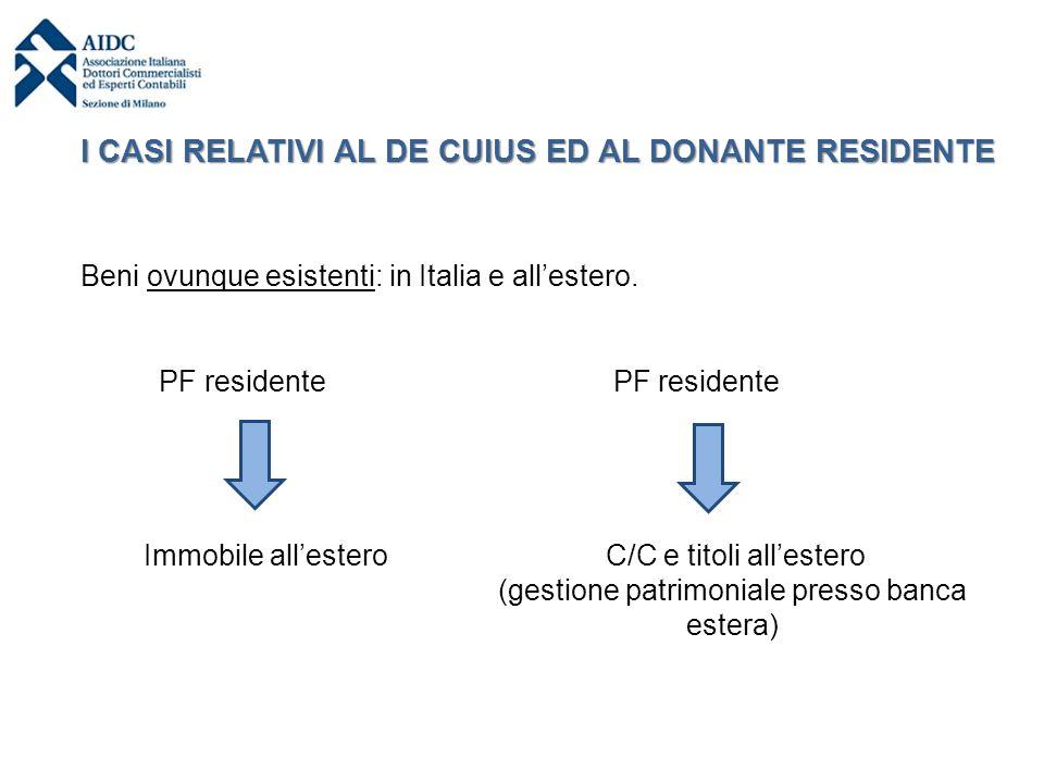I CASI RELATIVI AL DE CUIUS ED AL DONANTE RESIDENTE Beni ovunque esistenti: in Italia e all'estero. PF residente Immobile all'estero PF residente C/C
