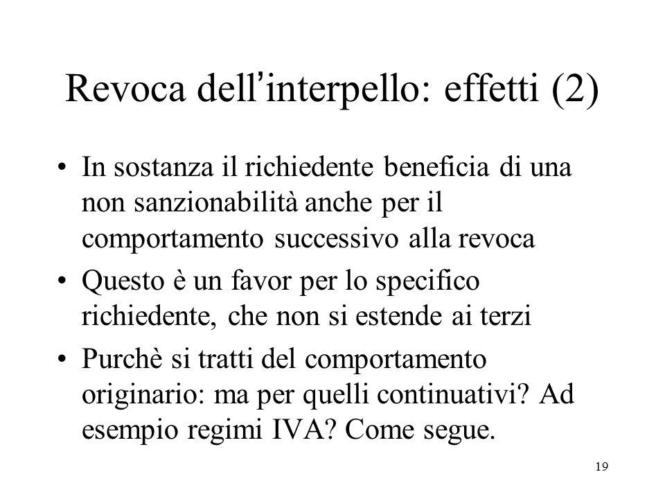 19 Revoca dell'interpello: effetti (2) In sostanza il richiedente beneficia di una non sanzionabilità anche per il comportamento successivo alla revoc