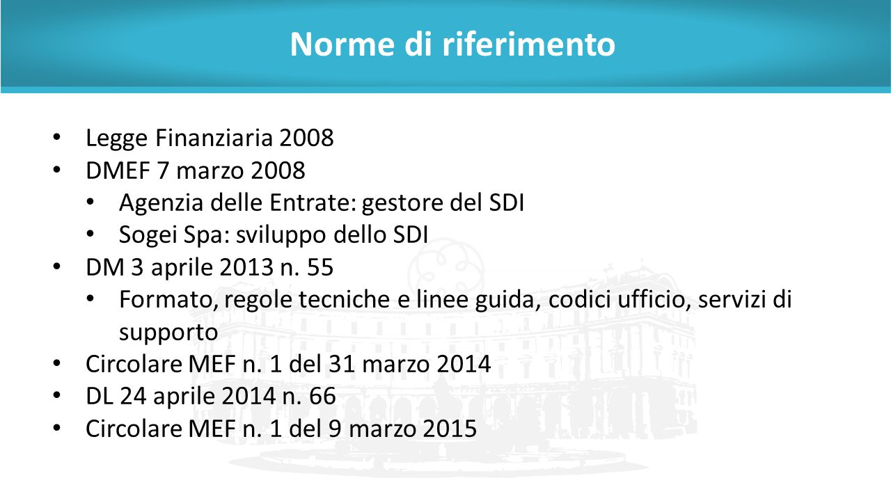 Norme di riferimento Legge Finanziaria 2008 DMEF 7 marzo 2008 Agenzia delle Entrate: gestore del SDI Sogei Spa: sviluppo dello SDI DM 3 aprile 2013 n.