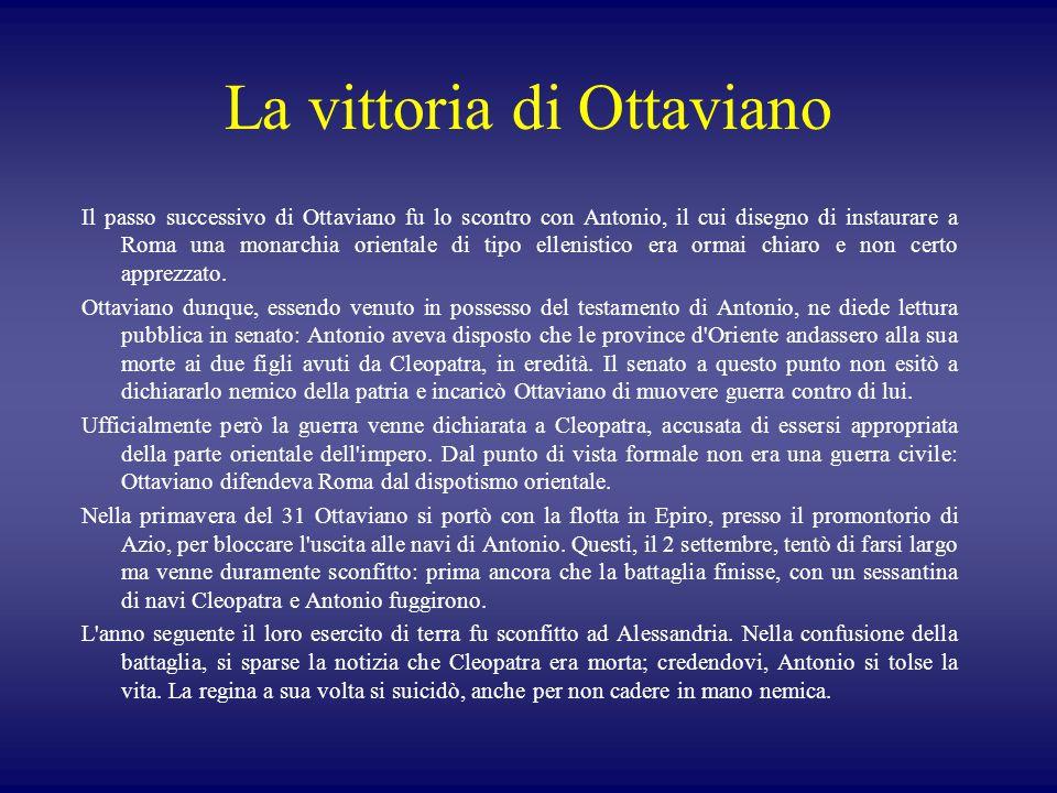 La vittoria di Ottaviano Il passo successivo di Ottaviano fu lo scontro con Antonio, il cui disegno di instaurare a Roma una monarchia orientale di tipo ellenistico era ormai chiaro e non certo apprezzato.