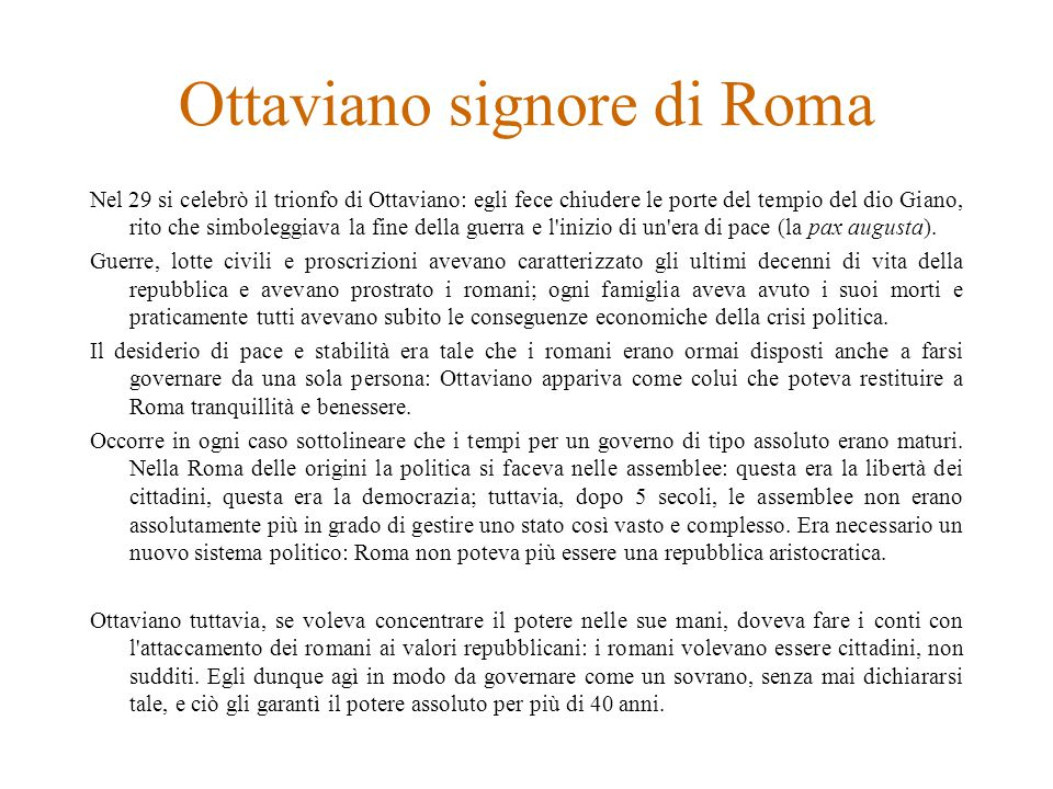Ottaviano signore di Roma Nel 29 si celebrò il trionfo di Ottaviano: egli fece chiudere le porte del tempio del dio Giano, rito che simboleggiava la fine della guerra e l inizio di un era di pace (la pax augusta).