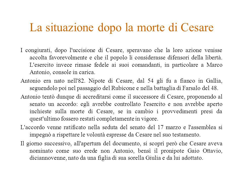 La situazione dopo la morte di Cesare I congiurati, dopo l uccisione di Cesare, speravano che la loro azione venisse accolta favorevolmente e che il popolo li considerasse difensori della libertà.