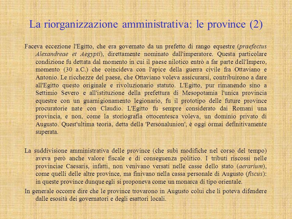 La riorganizzazione amministrativa: le province (2) Faceva eccezione l Egitto, che era governato da un prefetto di rango equestre (praefectus Alexandreae et Aegypti), direttamente nominato dall imperatore.
