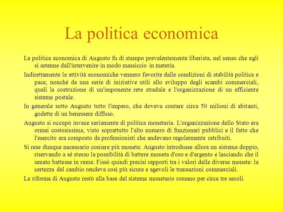 La politica economica La politica economica di Augusto fu di stampo prevalentemente liberista, nel senso che egli si astenne dall intervenire in modo massiccio in materia.
