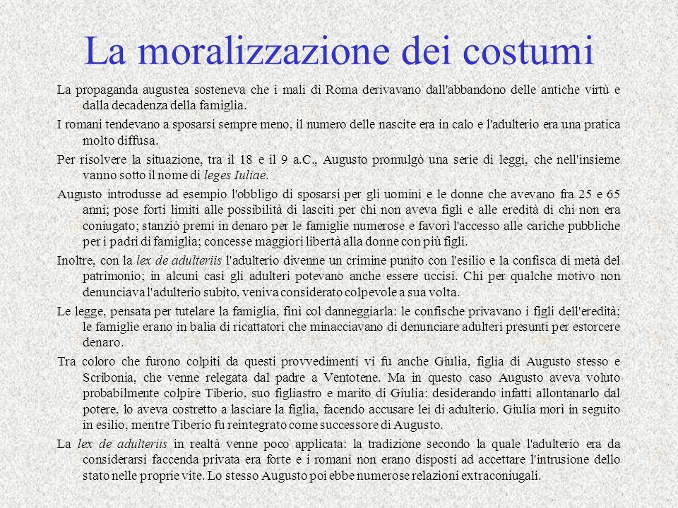 La moralizzazione dei costumi La propaganda augustea sosteneva che i mali di Roma derivavano dall abbandono delle antiche virtù e dalla decadenza della famiglia.