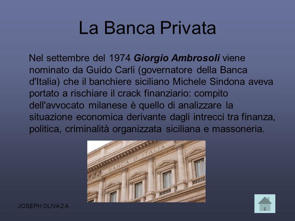 JOSEPH OLIVA 2 A La Banca Privata Nel settembre del 1974 Giorgio Ambrosoli viene nominato da Guido Carli (governatore della Banca d'Italia) che il ban