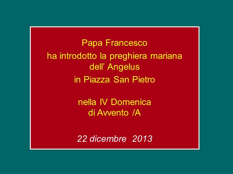 Papa Francesco ha introdotto la preghiera mariana dell' Angelus in Piazza San Pietro nella IV Domenica di Avvento /A 22 dicembre 2013 Papa Francesco ha introdotto la preghiera mariana dell' Angelus in Piazza San Pietro nella IV Domenica di Avvento /A 22 dicembre 2013