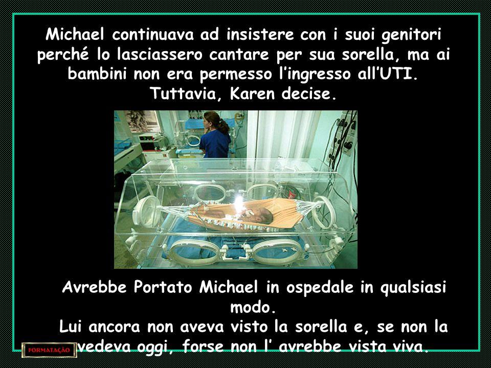 Nel frattempo, Michael, tutti i giorni, chiedeva ai genitori che lo portassero per conoscere la sorellina: - Io voglio cantare per lei – diceva.