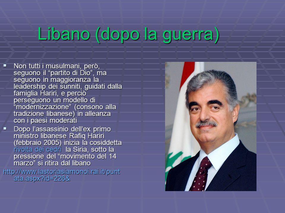 Libano (dopo la guerra)  Non tutti i musulmani, però, seguono il partito di Dio , ma seguono in maggioranza la leadership dei sunniti, guidati dalla famiglia Hariri, e perciò perseguono un modello di modernizzazione (consono alla tradizione libanese) in alleanza con i paesi moderati  Dopo l'assassinio dell'ex primo ministro libanese Rafiq Hariri (febbraio 2005) inizia la cosiddetta rivolta dei cedri la Siria, sotto la pressione del movimento del 14 marzo si ritira dal libano http://www.lastoriasiamonoi.rai.it/punt ata.aspx id=226&