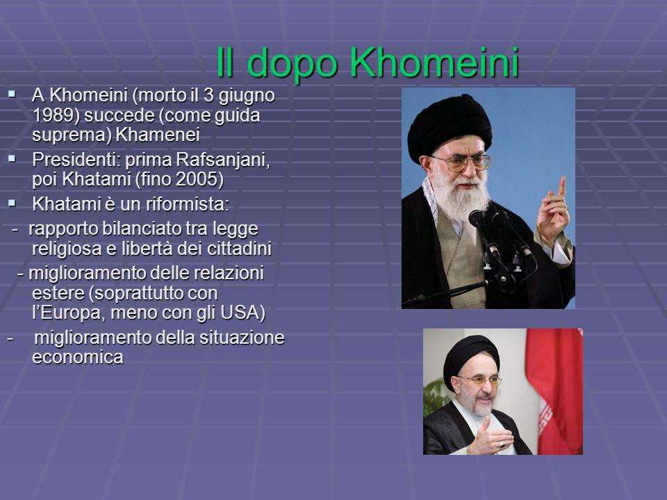 Il dopo Khomeini  A Khomeini (morto il 3 giugno 1989) succede (come guida suprema) Khamenei  Presidenti: prima Rafsanjani, poi Khatami (fino 2005)  Khatami è un riformista: - rapporto bilanciato tra legge religiosa e libertà dei cittadini - rapporto bilanciato tra legge religiosa e libertà dei cittadini - miglioramento delle relazioni estere (soprattutto con l'Europa, meno con gli USA) - miglioramento delle relazioni estere (soprattutto con l'Europa, meno con gli USA) - miglioramento della situazione economica