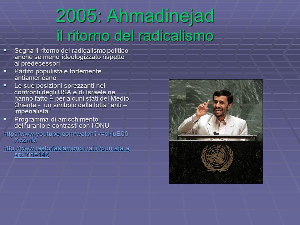2005: Ahmadinejad il ritorno del radicalismo  Segna il ritorno del radicalismo politico anche se meno ideologizzato rispetto ai predecessori  Partito populista e fortemente antiamericano  Le sue posizioni sprezzanti nei confronti degli USA e di Israele ne hanno fatto – per alcuni stati del Medio Oriente - un simbolo della lotta anti – imperialista  Programma di arricchimento dell'uranio e contrasti con l'ONU http://www.youtube.com/watch v=cNuE06 XvZmM http://www.lastoriasiamonoi.rai.it/puntata.a spx id=148 http://www.lastoriasiamonoi.rai.it/puntata.a spx id=148