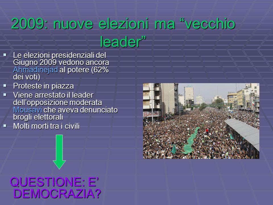 2009: nuove elezioni ma vecchio leader  Le elezioni presidenziali del Giugno 2009 vedono ancora Ahmadinejad al potere (62% dei voti)  Proteste in piazza  Viene arrestato il leader dell'opposizione moderata Mousavi che aveva denunciato brogli elettorali  Molti morti tra i civili QUESTIONE: E' DEMOCRAZIA.