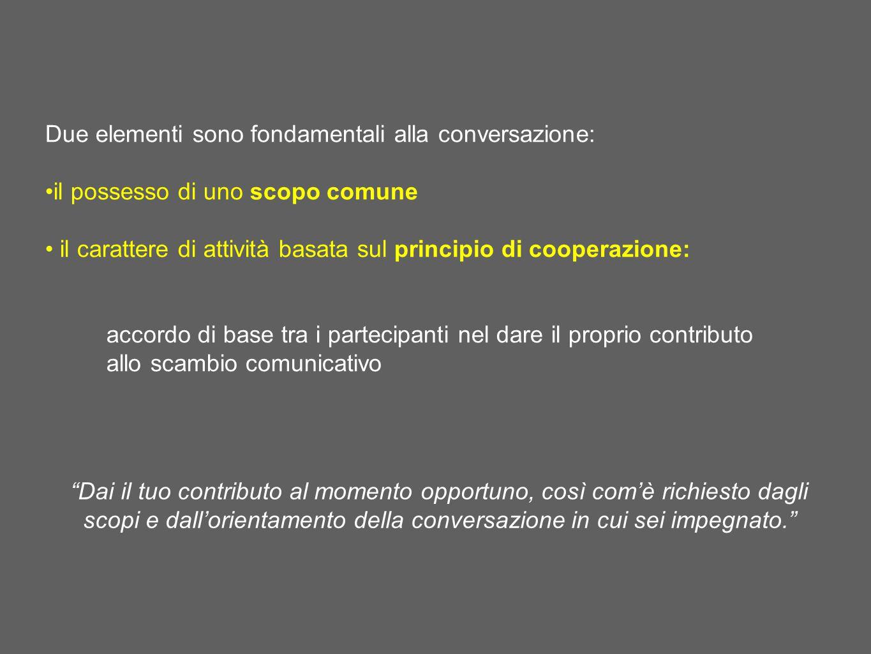 Due elementi sono fondamentali alla conversazione: il possesso di uno scopo comune il carattere di attività basata sul principio di cooperazione: acco