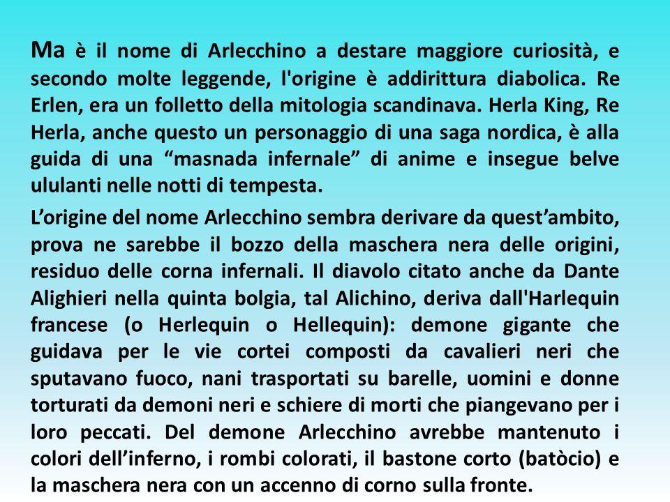 Ma è il nome di Arlecchino a destare maggiore curiosità, e secondo molte leggende, l'origine è addirittura diabolica. Re Erlen, era un folletto della