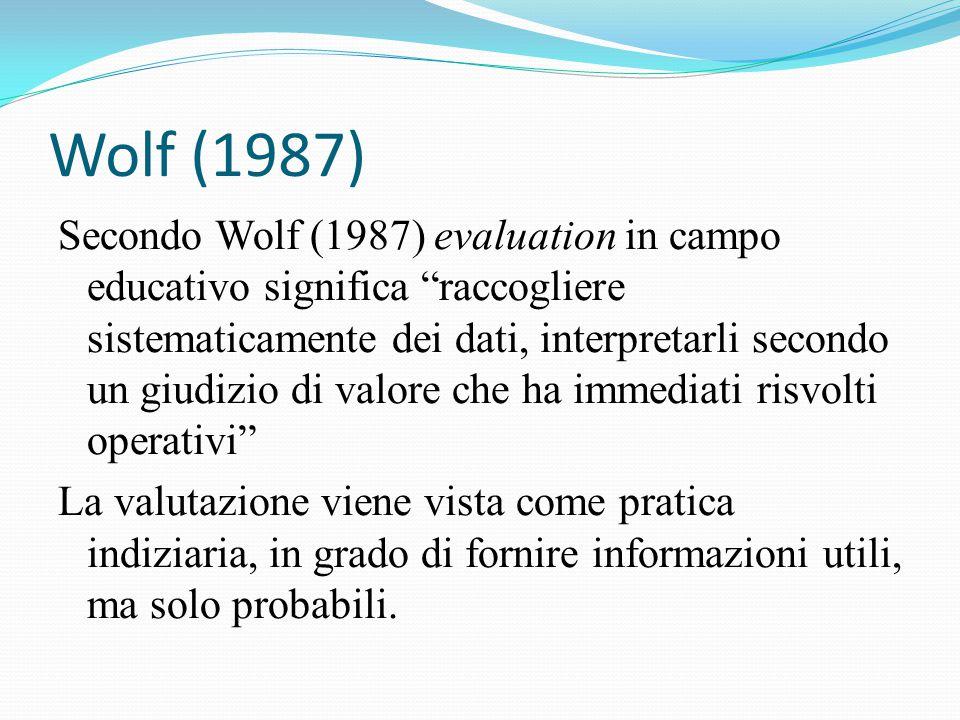 Secondo Wolf (1987) evaluation in campo educativo significa raccogliere sistematicamente dei dati, interpretarli secondo un giudizio di valore che ha immediati risvolti operativi La valutazione viene vista come pratica indiziaria, in grado di fornire informazioni utili, ma solo probabili.