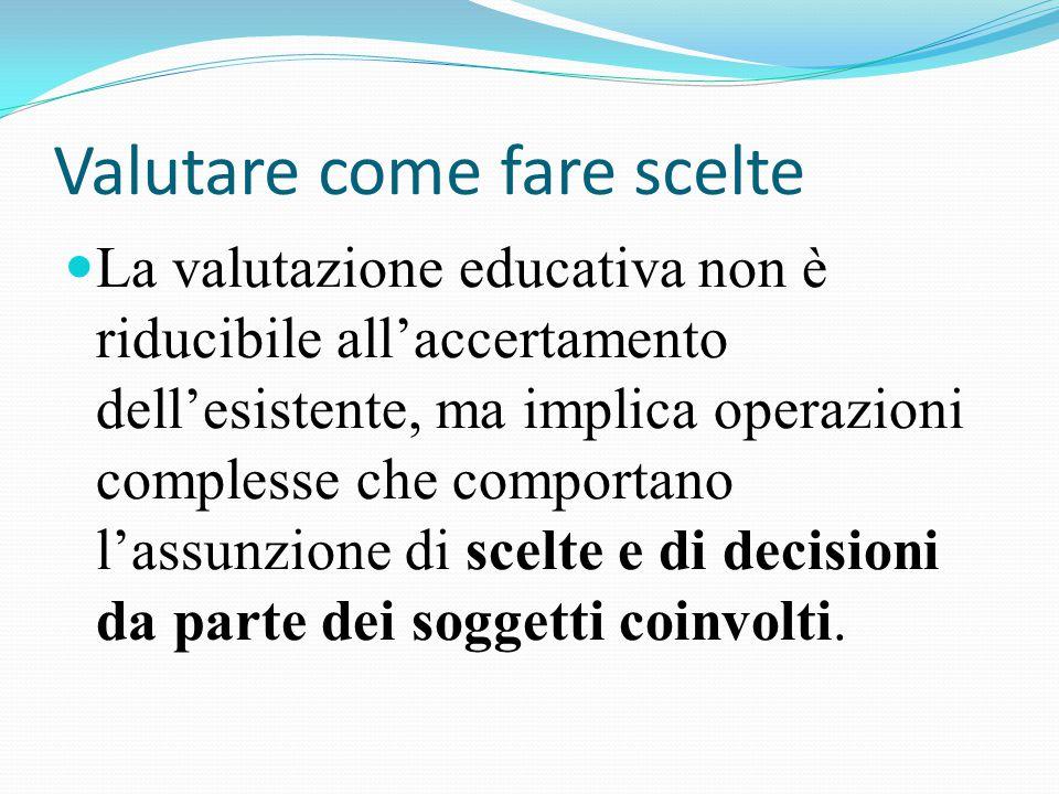 La valutazione educativa non è riducibile all'accertamento dell'esistente, ma implica operazioni complesse che comportano l'assunzione di scelte e di decisioni da parte dei soggetti coinvolti.