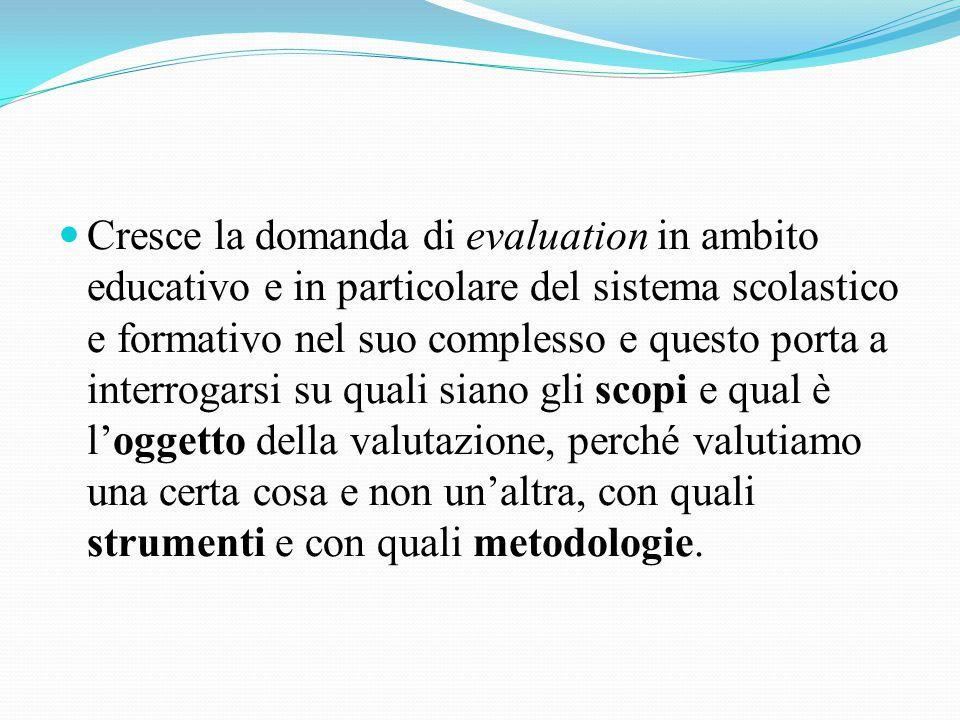 Cresce la domanda di evaluation in ambito educativo e in particolare del sistema scolastico e formativo nel suo complesso e questo porta a interrogarsi su quali siano gli scopi e qual è l'oggetto della valutazione, perché valutiamo una certa cosa e non un'altra, con quali strumenti e con quali metodologie.