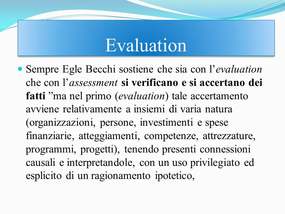 Sempre Egle Becchi sostiene che sia con l'evaluation che con l'assessment si verificano e si accertano dei fatti ma nel primo (evaluation) tale accertamento avviene relativamente a insiemi di varia natura (organizzazioni, persone, investimenti e spese finanziarie, atteggiamenti, competenze, attrezzature, programmi, progetti), tenendo presenti connessioni causali e interpretandole, con un uso privilegiato ed esplicito di un ragionamento ipotetico, Evaluation