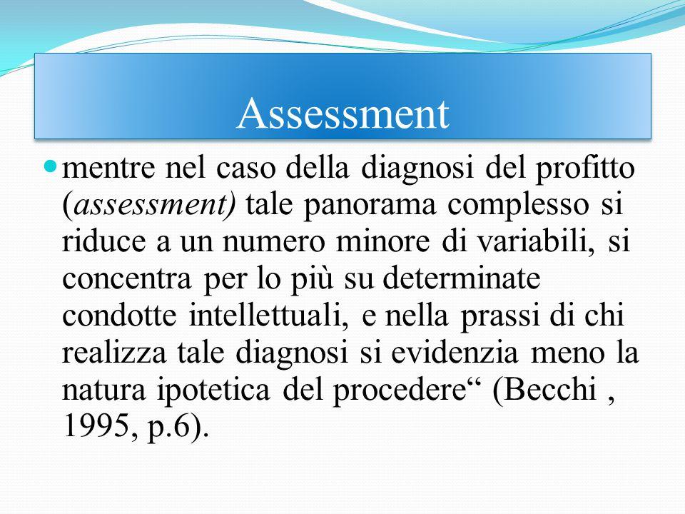 mentre nel caso della diagnosi del profitto (assessment) tale panorama complesso si riduce a un numero minore di variabili, si concentra per lo più su determinate condotte intellettuali, e nella prassi di chi realizza tale diagnosi si evidenzia meno la natura ipotetica del procedere (Becchi, 1995, p.6).
