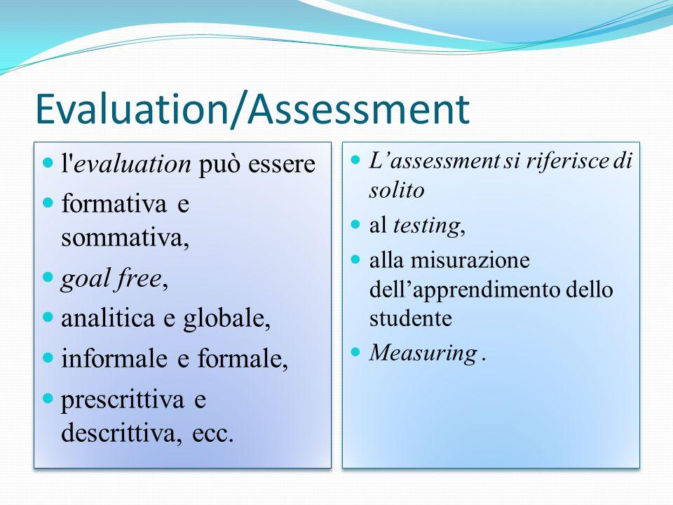 Evaluation/Assessment l evaluation può essere formativa e sommativa, goal free, analitica e globale, informale e formale, prescrittiva e descrittiva, ecc.