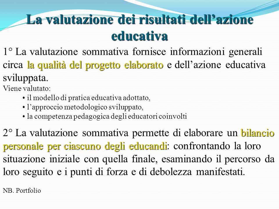 La valutazione dei risultati dell'azione educativa la qualità delprogetto elaborato 1° La valutazione sommativa fornisce informazioni generali circa la qualità del progetto elaborato e dell'azione educativa sviluppata.