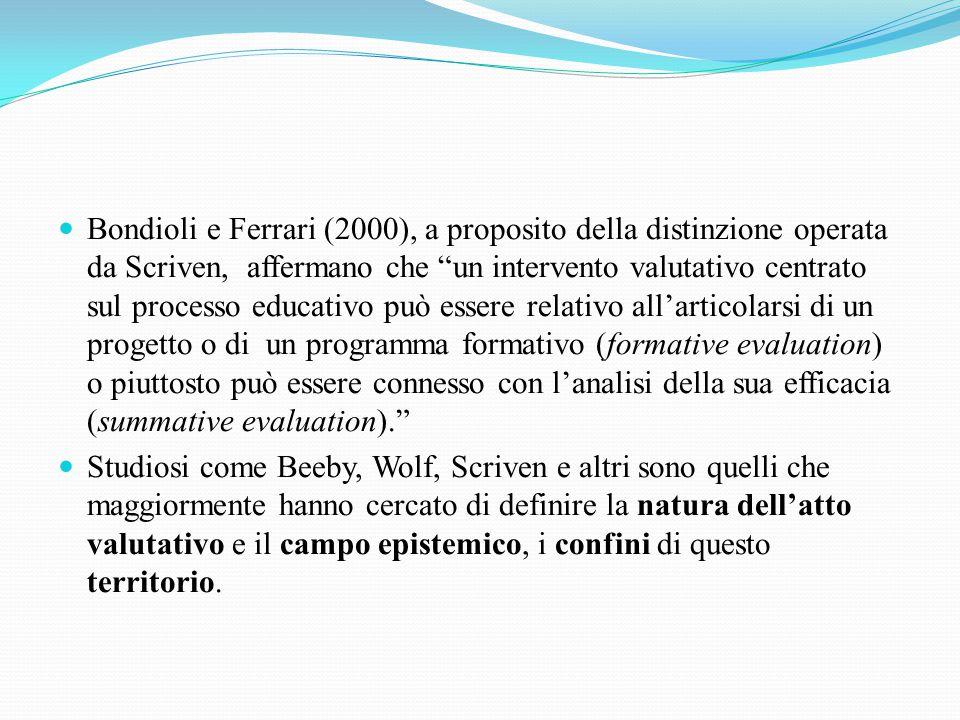 Bondioli e Ferrari (2000), a proposito della distinzione operata da Scriven, affermano che un intervento valutativo centrato sul processo educativo può essere relativo all'articolarsi di un progetto o di un programma formativo (formative evaluation) o piuttosto può essere connesso con l'analisi della sua efficacia (summative evaluation). Studiosi come Beeby, Wolf, Scriven e altri sono quelli che maggiormente hanno cercato di definire la natura dell'atto valutativo e il campo epistemico, i confini di questo territorio.