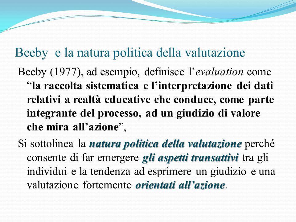 Beeby e la natura politica della valutazione Beeby (1977), ad esempio, definisce l'evaluation come la raccolta sistematica e l'interpretazione dei dati relativi a realtà educative che conduce, come parte integrante del processo, ad un giudizio di valore che mira all'azione , natura politica della valutazione gli aspetti transattivi orientati all'azione Si sottolinea la natura politica della valutazione perché consente di far emergere gli aspetti transattivi tra gli individui e la tendenza ad esprimere un giudizio e una valutazione fortemente orientati all'azione.