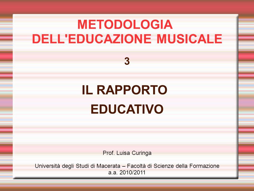 METODOLOGIA DELL'EDUCAZIONE MUSICALE 3 IL RAPPORTO EDUCATIVO Prof. Luisa Curinga Università degli Studi di Macerata – Facoltà di Scienze della Formazi