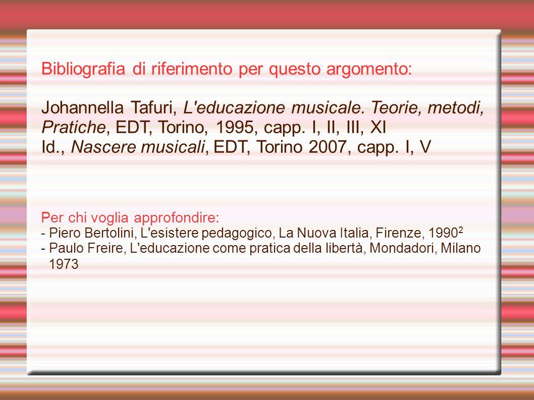 Bibliografia di riferimento per questo argomento: Johannella Tafuri, L'educazione musicale. Teorie, metodi, Pratiche, EDT, Torino, 1995, capp. I, II,