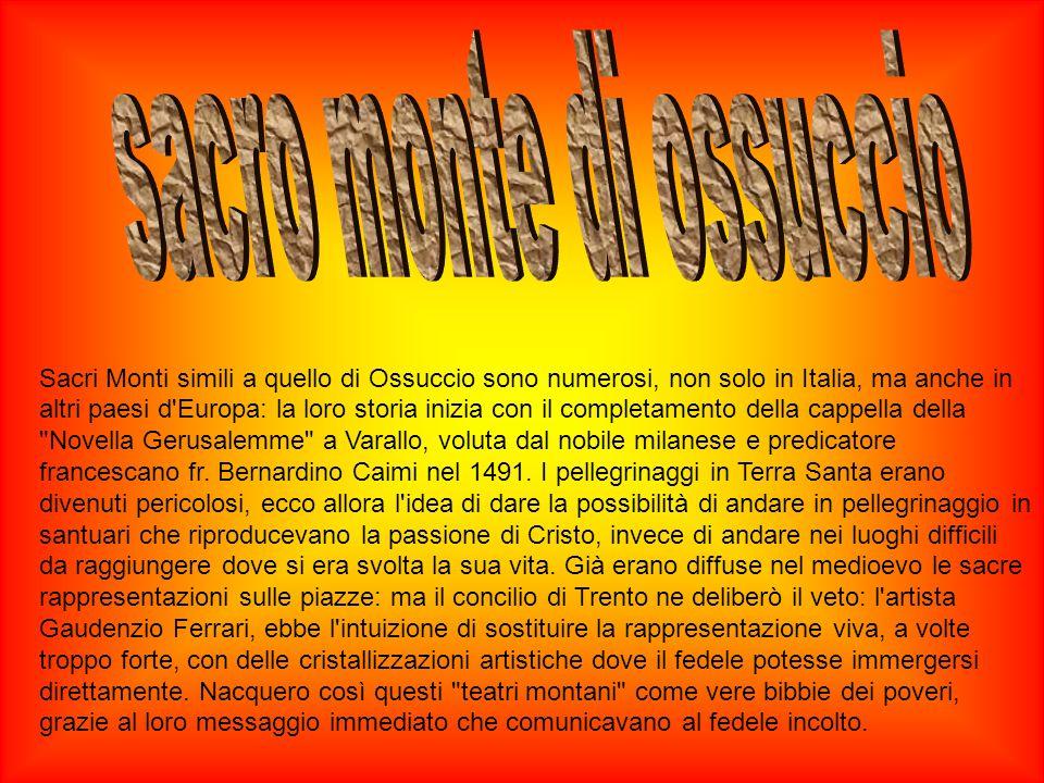Sacri Monti simili a quello di Ossuccio sono numerosi, non solo in Italia, ma anche in altri paesi d Europa: la loro storia inizia con il completamento della cappella della Novella Gerusalemme a Varallo, voluta dal nobile milanese e predicatore francescano fr.