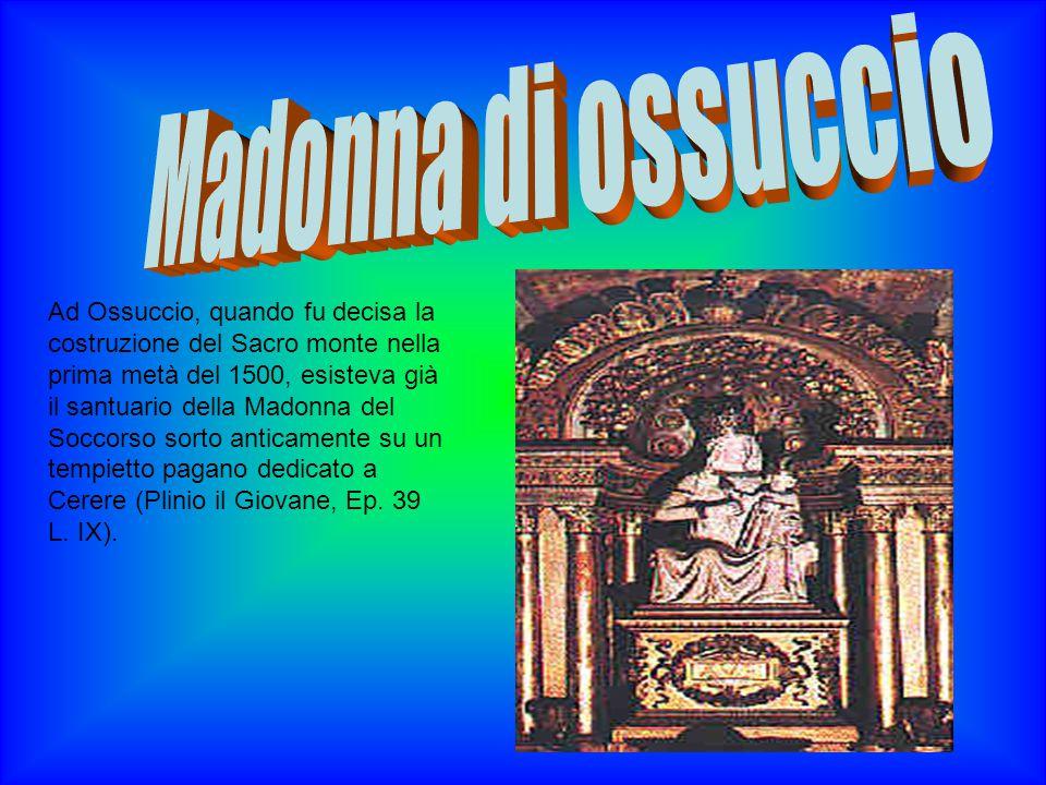 Ad Ossuccio, quando fu decisa la costruzione del Sacro monte nella prima metà del 1500, esisteva già il santuario della Madonna del Soccorso sorto anticamente su un tempietto pagano dedicato a Cerere (Plinio il Giovane, Ep.