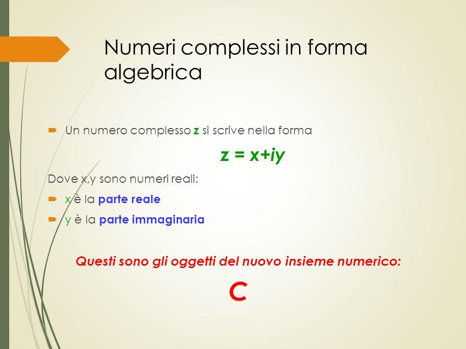 Numeri complessi in forma algebrica  Un numero complesso z si scrive nella forma z = x+iy Dove x,y sono numeri reali:  x è la parte reale  y è la p