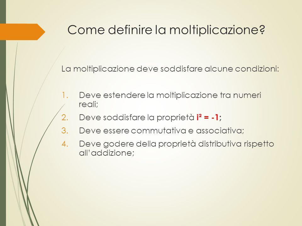 Come definire la moltiplicazione? La moltiplicazione deve soddisfare alcune condizioni: 1.Deve estendere la moltiplicazione tra numeri reali; 2.Deve s