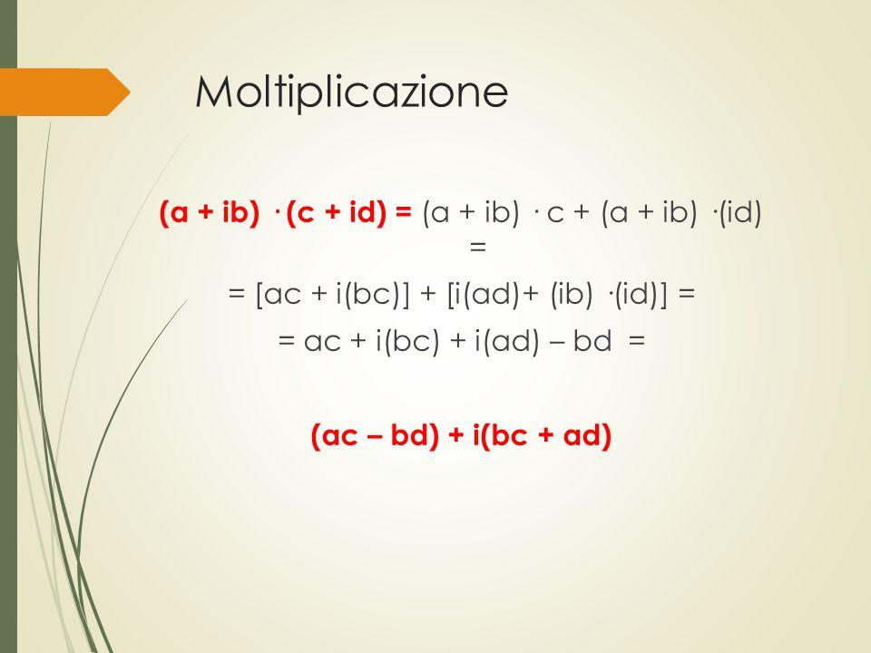 Moltiplicazione (a + ib) · (c + id) = (a + ib) · c + (a + ib) ·(id) = = [ac + i(bc)] + [i(ad)+ (ib) ·(id)] = = ac + i(bc) + i(ad) – bd = (ac – bd) + i