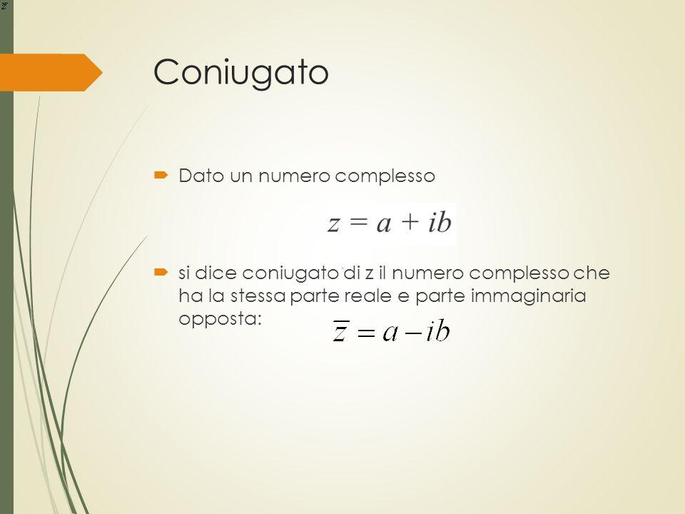 Coniugato  Dato un numero complesso  si dice coniugato di z il numero complesso che ha la stessa parte reale e parte immaginaria opposta:.