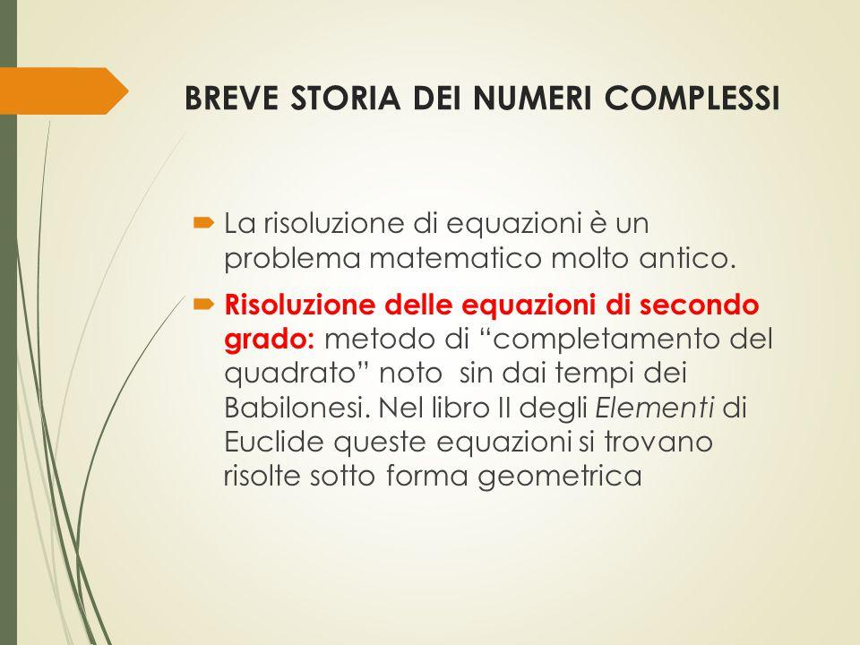 BREVE STORIA DEI NUMERI COMPLESSI  La risoluzione di equazioni è un problema matematico molto antico.  Risoluzione delle equazioni di secondo grado:
