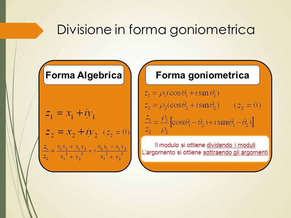 Divisione in forma goniometrica Il modulo si ottiene dividendo i moduli L'argomento si ottiene sottraendo gli argomenti Forma AlgebricaForma goniometr