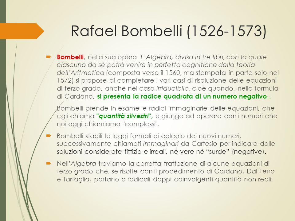 Rafael Bombelli (1526-1573)  Bombelli, nella sua opera L'Algebra, divisa in tre libri, con la quale ciascuno da sé potrà venire in perfetta cognition