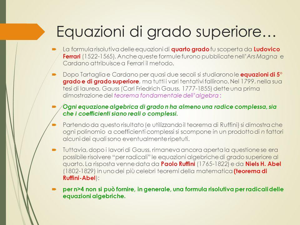 Equazioni di grado superiore…  La formula risolutiva delle equazioni di quarto grado fu scoperta da Ludovico Ferrari (1522-1565). Anche queste formul