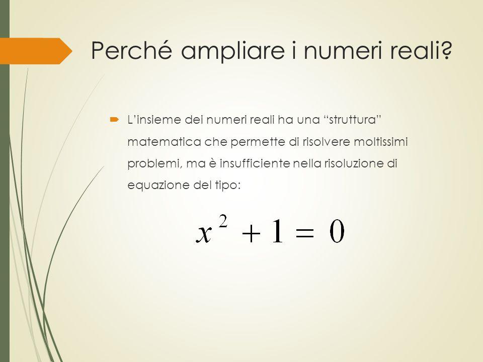 """Perché ampliare i numeri reali?  L'insieme dei numeri reali ha una """"struttura"""" matematica che permette di risolvere moltissimi problemi, ma è insuffi"""