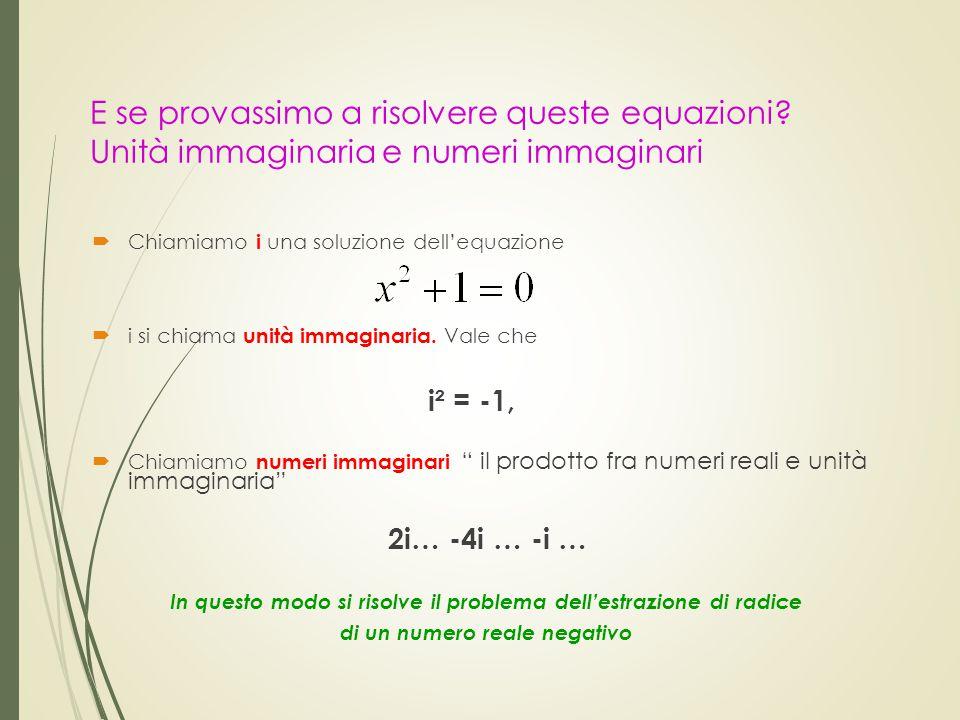 E se provassimo a risolvere queste equazioni? Unità immaginaria e numeri immaginari  Chiamiamo i una soluzione dell'equazione  i si chiama unità imm