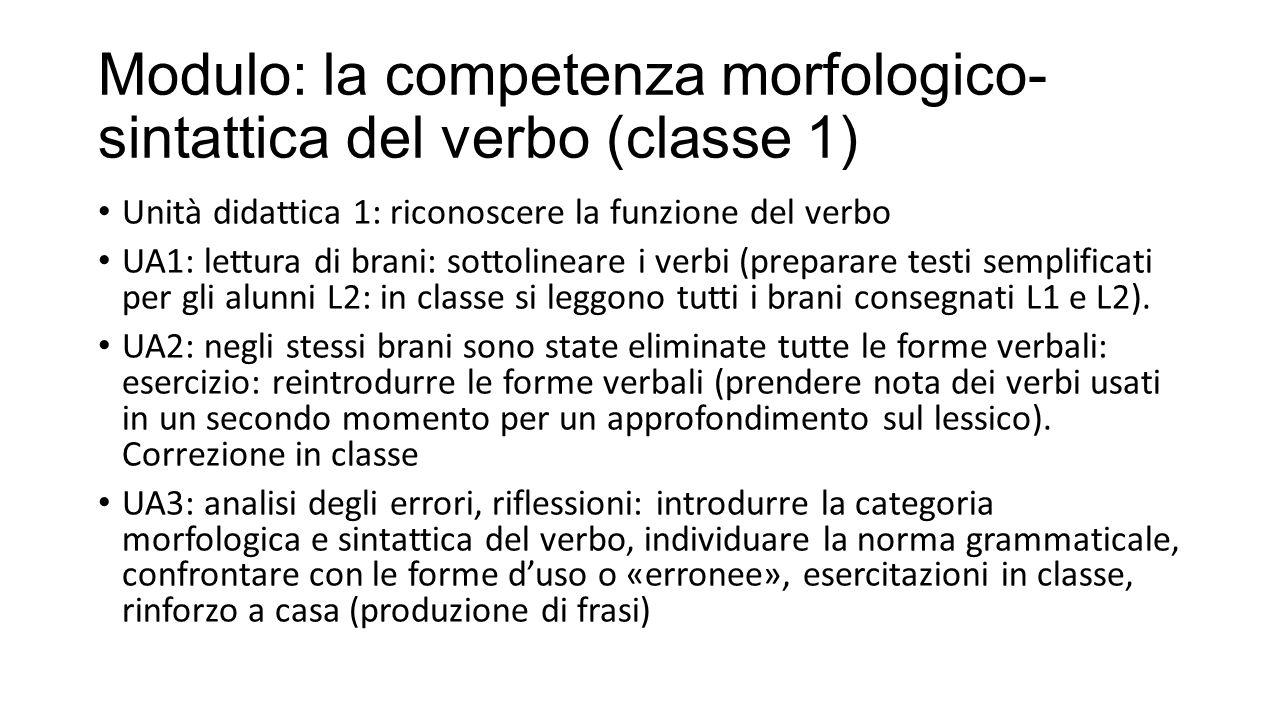 Modulo: la competenza morfologico- sintattica del verbo (classe 1) Unità didattica 1: riconoscere la funzione del verbo UA1: lettura di brani: sottolineare i verbi (preparare testi semplificati per gli alunni L2: in classe si leggono tutti i brani consegnati L1 e L2).