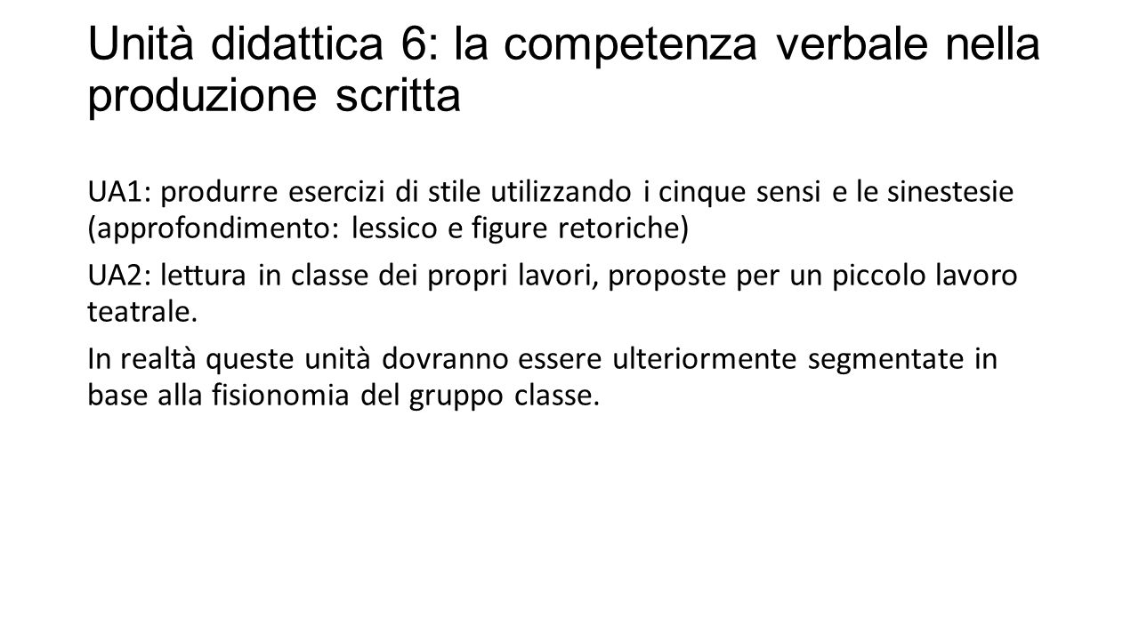 Unità didattica 6: la competenza verbale nella produzione scritta UA1: produrre esercizi di stile utilizzando i cinque sensi e le sinestesie (approfondimento: lessico e figure retoriche) UA2: lettura in classe dei propri lavori, proposte per un piccolo lavoro teatrale.