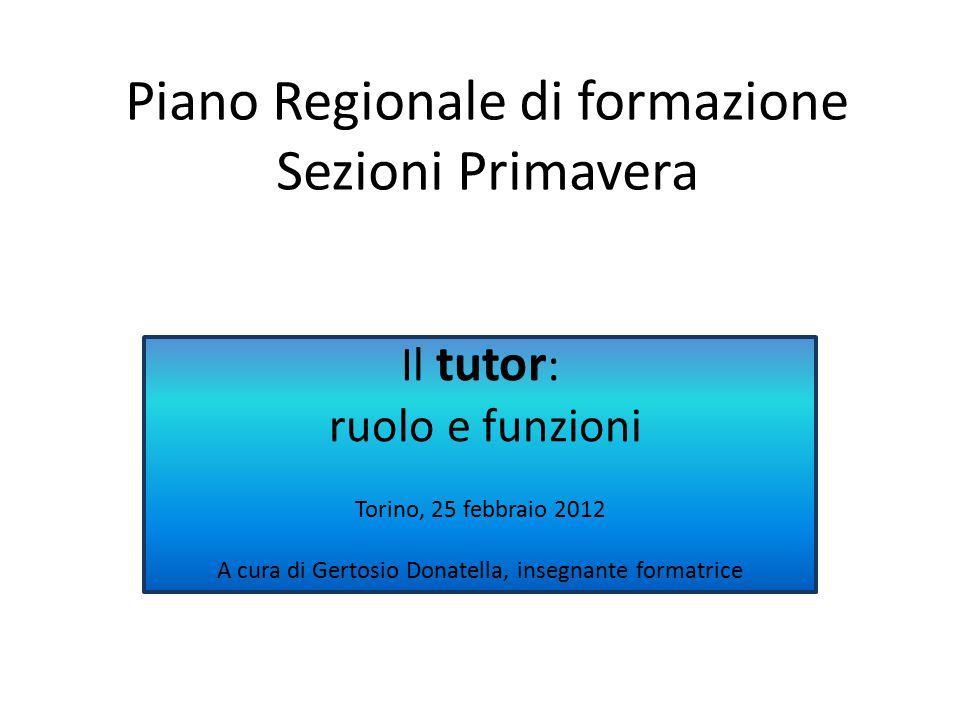 Piano Regionale di formazione Sezioni Primavera Il tutor : ruolo e funzioni Torino, 25 febbraio 2012 A cura di Gertosio Donatella, insegnante formatrice