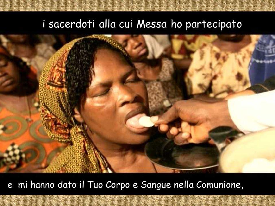 i sacerdoti alla cui Messa ho partecipato e mi hanno dato il Tuo Corpo e Sangue nella Comunione,