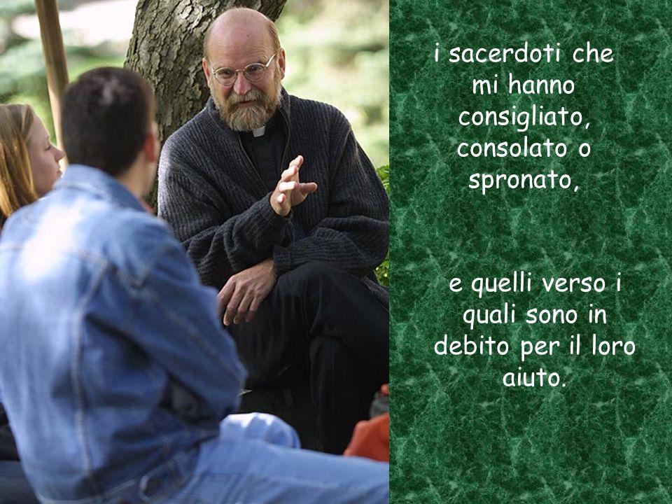 i sacerdoti che mi hanno consigliato, consolato o spronato, e quelli verso i quali sono in debito per il loro aiuto.