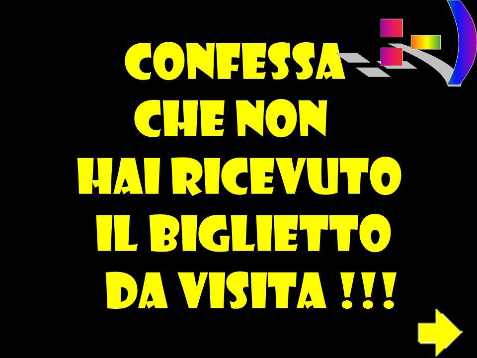 CONFESSA CHE NON HAI RICEVUTO IL BIGLIETTO DA VISITA !!!